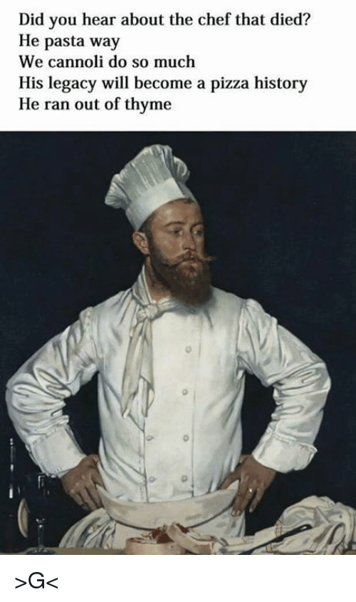 Pizza, Chef, and History: Did you hear about the chef that died?  He pasta way  We cannoli do so much  His legacy will become a pizza history  He ran out of thyme >G<