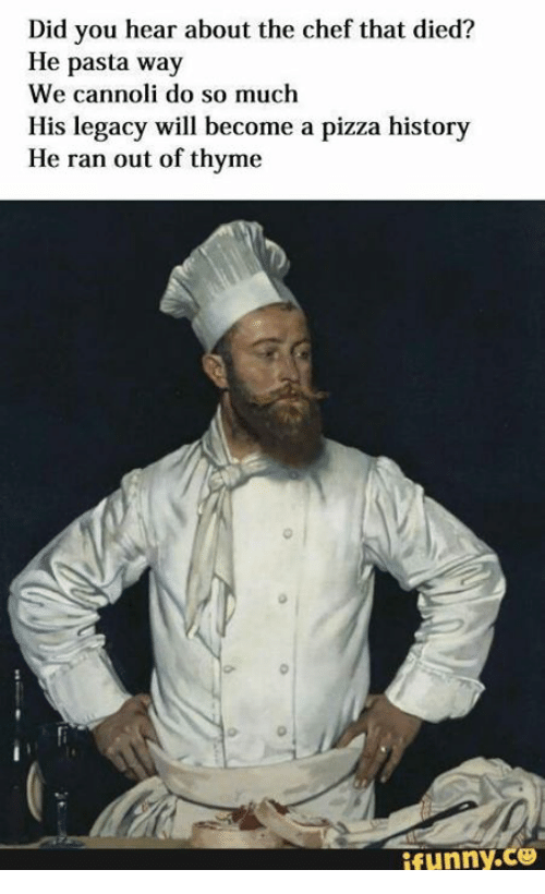 Funny, Pizza, and Chef: Did you hear about the chef that died?  He pasta way  We cannoli do so much  His legacy will become a pizza history  He ran out of thyme  Eunny,co