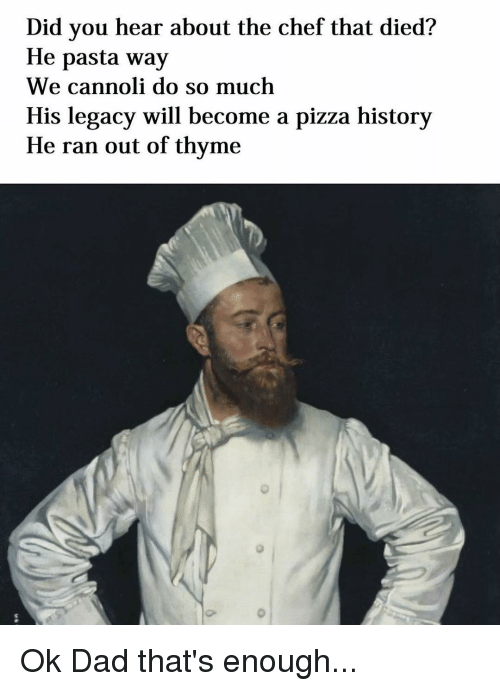 cannoli: Did you hear about the chef that died?  He pasta way  We cannoli do so much  His legacy will become a pizza history  He ran out of thyme Ok Dad that's enough...