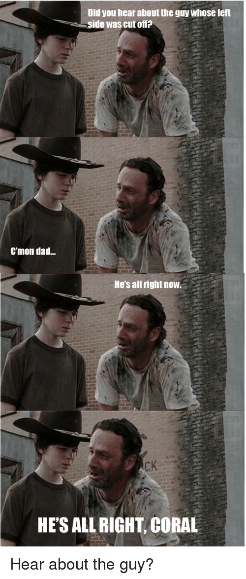 HeyCarl: Did you hear about the guy whose left  side was cut offP  Cmon dad...  He's all rightnow.  HE'S ALLRIGHT CORAL Hear about the guy?
