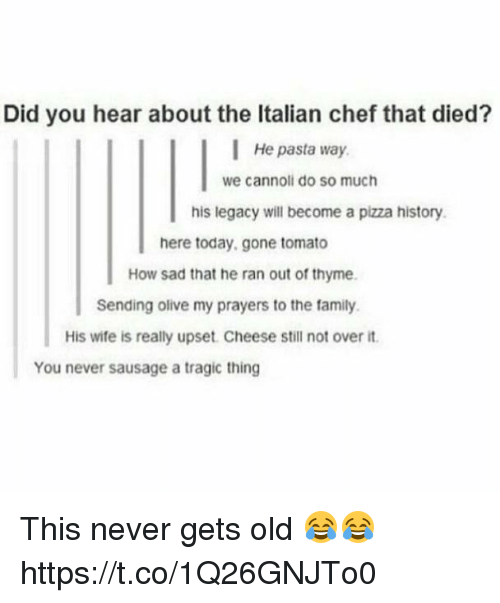 cannoli: Did you hear about the Italian chef that died?  He pasta way  we cannoli do so much  his legacy will become a pizza history  here today,gone tomato  How sad that he ran out of thyme  Sending olive my prayers to the family.  His wife is really upset. Cheese still not over it  You never sausage a tragic thing This never gets old 😂😂 https://t.co/1Q26GNJTo0