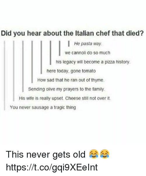 cannoli: Did you hear about the Italian chef that died?  He pasta way  we cannoli do so much  his legacy will become a pizza history  here today, gone tomato  How sad that he ran out of thyme  Sending olive my prayers to the family.  His wife is really upset. Cheese still not over it  You never sausage a tragic thing This never gets old 😂😂 https://t.co/gqi9XEeInt