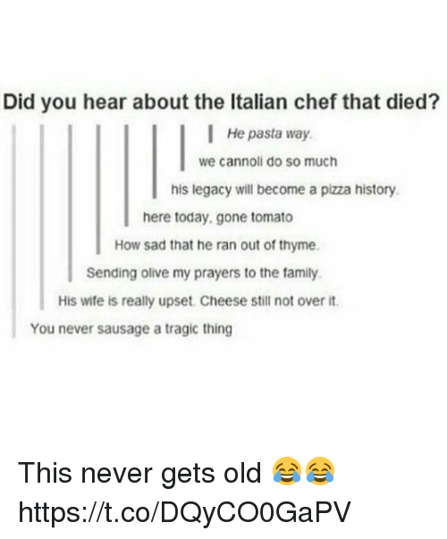 cannoli: Did you hear about the Italian chef that died?  He pasta way  we cannoli do so much  his legacy will become a pizza history  here today,gone tomato  How sad that he ran out of thyme  Sending olive my prayers to the family.  His wife is really upset. Cheese still not over it  You never sausage a tragic thing This never gets old 😂😂 https://t.co/DQyCO0GaPV