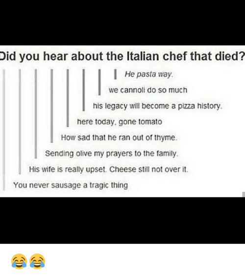 cannoli: Did you hear about the ltalian chef that died?  He pasta way.  we cannoli do so much  his legacy will become a pizza history.  here today, gone tomato  How sad that he ran out of thyme.  Sending olive my prayers to the family.  His wife is really upset. Cheese still not over it.  You never sausage a tragic thing 😂😂