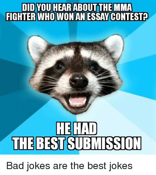 Bad, Bad Jokes, and Best: DID YOU HEAR ABOUT THE MMA  FIGHTER WHO WON AN ESSAY CONTEST  HE HAD  THE BEST SUBMISSION Bad jokes are the best jokes