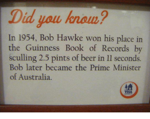 hawke: Did you hnom?  In 1954, Bob Hawke won his place in  the Guinness Book of Records by  sculling 2.5 pints of beer in ll seconds.  ob later became the F  of Australia.  YHA