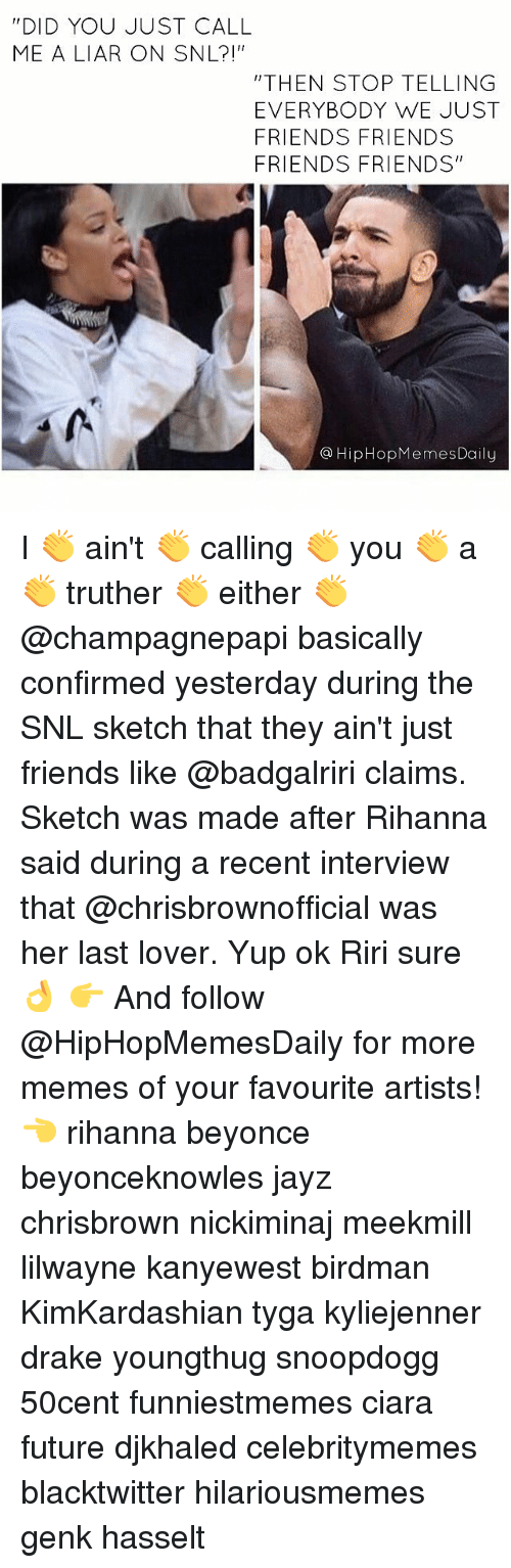 """Ciara Future: DID YOU JUST CALL  ME A LIAR ON SNL?!""""  """"THEN STOP TELLING  EVERYBODY WE JUST  FRIENDS FRIENDS  FRIENDS FRIENDS  HipHop MemesDaily I 👏 ain't 👏 calling 👏 you 👏 a 👏 truther 👏 either 👏 @champagnepapi basically confirmed yesterday during the SNL sketch that they ain't just friends like @badgalriri claims. Sketch was made after Rihanna said during a recent interview that @chrisbrownofficial was her last lover. Yup ok Riri sure 👌 👉 And follow @HipHopMemesDaily for more memes of your favourite artists! 👈 rihanna beyonce beyonceknowles jayz chrisbrown nickiminaj meekmill lilwayne kanyewest birdman KimKardashian tyga kyliejenner drake youngthug snoopdogg 50cent funniestmemes ciara future djkhaled celebritymemes blacktwitter hilariousmemes genk hasselt"""