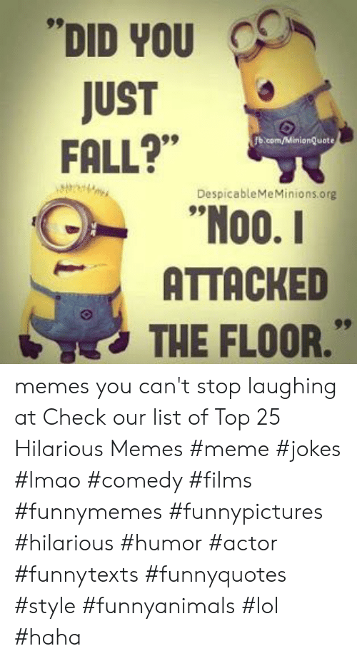 """Memes Meme: DID YOU  JUST  FALL?""""  b.com/MinionQuote  DespicableMeMinions.org  00.  ATTACKED  THE FLOOR."""" memes you can't stop laughing at  Check our list of Top 25 Hilarious Memes #meme #jokes #lmao #comedy #films #funnymemes #funnypictures #hilarious #humor #actor #funnytexts #funnyquotes #style #funnyanimals #lol #haha"""