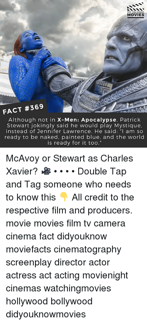 "Jennifer Lawrence, Memes, and Movies: DID YOU KN  MOVIES  FACT #369  Although not in X-Men: Apocalypse, Patrick  Stewart jokingly said he would play Mystique,  instead of Jennifer Lawrence. He said: "" am so  ready to be naked, painted blue, and the world  is ready for it too."" McAvoy or Stewart as Charles Xavier? 🎥 • • • • Double Tap and Tag someone who needs to know this 👇 All credit to the respective film and producers. movie movies film tv camera cinema fact didyouknow moviefacts cinematography screenplay director actor actress act acting movienight cinemas watchingmovies hollywood bollywood didyouknowmovies"