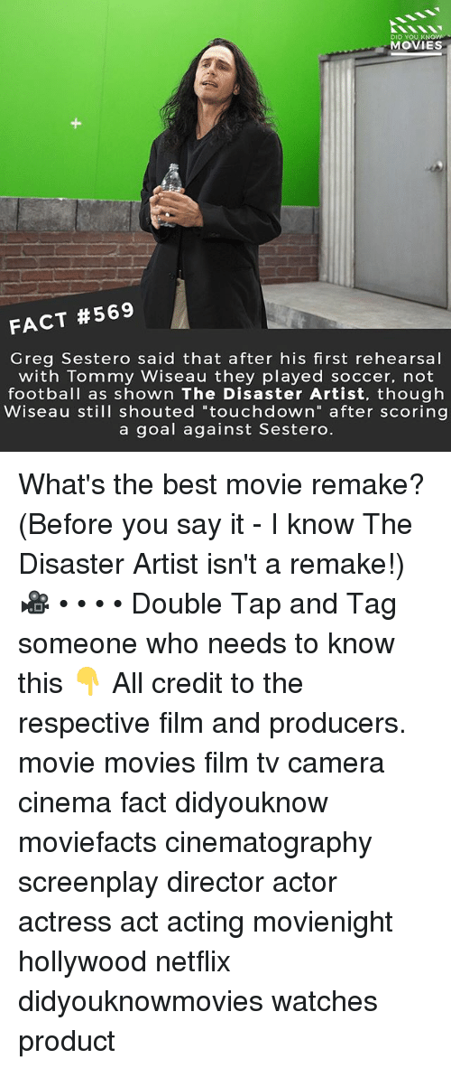 "Football, Memes, and Movies: DID YOU KN  MOVIES  FACT #569  Greg Sestero said that after his first rehearsal  with Tommy Wiseau they played soccer, not  football as shown The Disaster Artist, though  Wiseau still shouted ""touchdown"" after scoring  a goal against Sestero What's the best movie remake? (Before you say it - I know The Disaster Artist isn't a remake!) 🎥 • • • • Double Tap and Tag someone who needs to know this 👇 All credit to the respective film and producers. movie movies film tv camera cinema fact didyouknow moviefacts cinematography screenplay director actor actress act acting movienight hollywood netflix didyouknowmovies watches product"