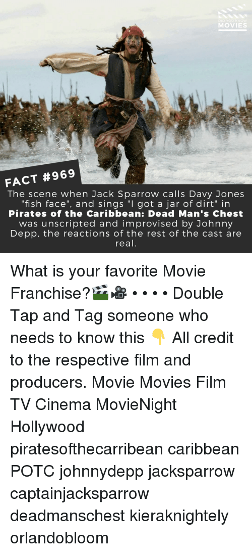 "Johnny Depp, Memes, and Movies: DID YOU KN  MOVIES  FACT #969  The scene when Jack Sparrow calls Davy Jones  ""fish face"", and sings ""I got a jar of dirt"" in  Pirates of the Caribbean: Dead Man's Chest  was unscripted and improvised by Johnny  Depp, the reactions of the rest of the cast are  real What is your favorite Movie Franchise?🎬🎥 • • • • Double Tap and Tag someone who needs to know this 👇 All credit to the respective film and producers. Movie Movies Film TV Cinema MovieNight Hollywood piratesofthecarribean caribbean POTC johnnydepp jacksparrow captainjacksparrow deadmanschest kieraknightely orlandobloom"