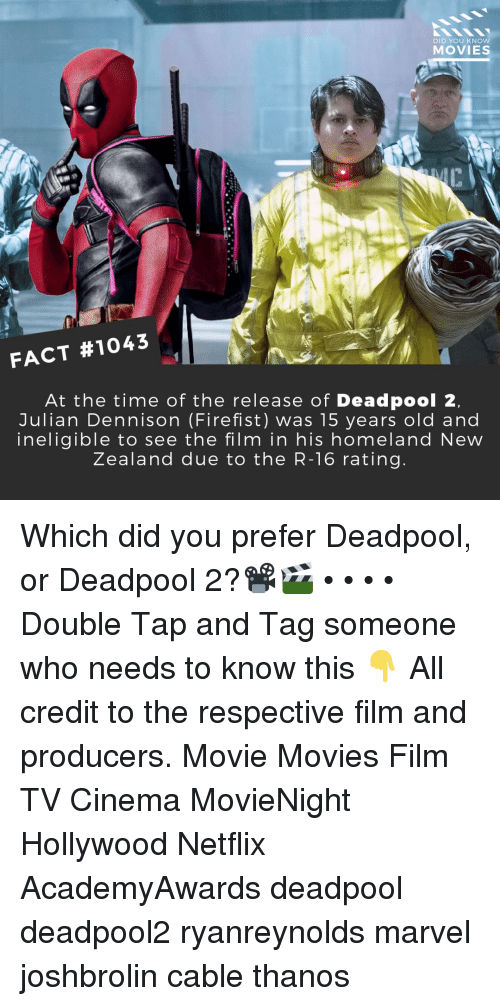 Memes, Movies, and Netflix: DID YOU KNCO  MOVIES  ci  7  FACT #1043  At the time of the release of Deadpool 2  Julian Dennison (Firefist) was 15 years old and  ineligible to see the film in his homeland New  Zealand due to the R-16 rating. Which did you prefer Deadpool, or Deadpool 2?📽️🎬 • • • • Double Tap and Tag someone who needs to know this 👇 All credit to the respective film and producers. Movie Movies Film TV Cinema MovieNight Hollywood Netflix AcademyAwards deadpool deadpool2 ryanreynolds marvel joshbrolin cable thanos