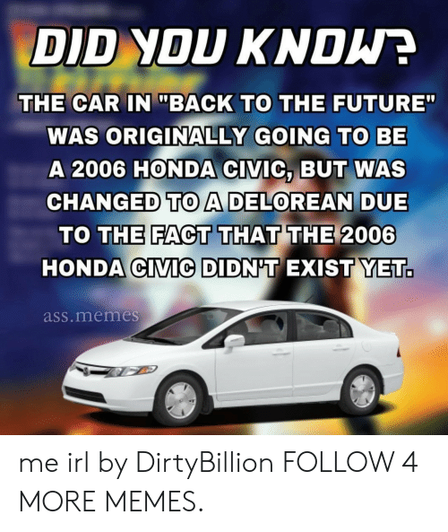 """Back to the Future: DID YOU KNDW  THE CAR IN """"BACK TO THE FUTURE""""  WAS ORIGINALLY GOING TO BE  A 2006 HONDA CIVIC, BUT WAS  CHANGED TOA DELOREAN DUE  TO THE FACT THAT THE 2006  HONDA CIVIC DIDN'T EXIST YET.  ass.memes me irl by DirtyBillion FOLLOW 4 MORE MEMES."""