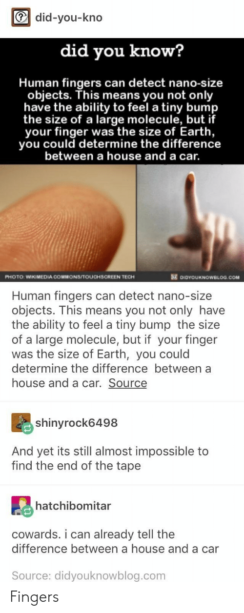 commons: did-you-kno  did you know?  Human fingers can detect nano-size  objects. This means you not only  have the ability to feel a tiny bump  the size of a large molecule, but if  your finger was the size of Earth,  you could determine the difference  between a house and a car.  PHOTO: WIKIMEDIA COMMONS/TOUCHSCREEN TECH  DIDYOUKNOWBLOG.COM  Human fingers can detect nano-size  objects. This means you not only have  the ability to feel a tiny bump the size  of a large molecule, but if your finger  was the size of Earth, you could  determine the difference between a  house and a car. Source  shinyrock6498  And yet its still almost impossible to  find the end of the tape  hatchibomitar  cowards. i can already tell the  difference between a house and a car  Source: didyouknowblog.com Fingers