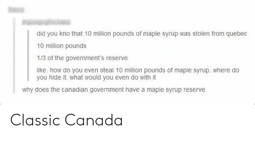 quebec: did you kno that 10 million pounds of maple syrup was stolen from quebec  10 million pounds  1/3 of the government's reserve  like. how do you even steal 10 mllion pounds of maple syrup. where do  you hide it. what would you even do with it  why does the canadian government have a maple syrup reserve Classic Canada