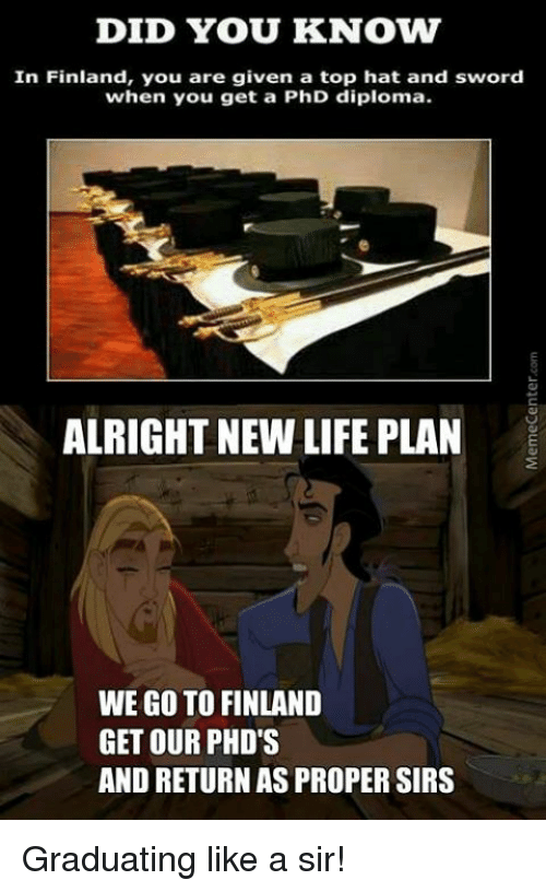 Like A Sir: DID YOU KNOVW  In Finland, you are given a top hat and sword  when you get a PhD diploma.  ALRIGHT NEW LIFE PLAN  WE GO TO FINLAND  GET OUR PHD'S  AND RETURNASPROPERE SIRS Graduating like a sir!