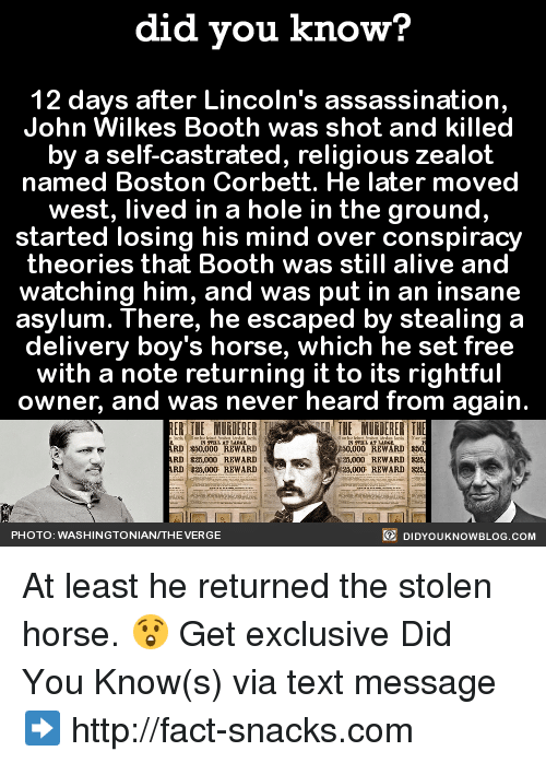 Sodding: did you know?  12 days after Lincoln's assassination,  John Wilkes Booth was shot and killed  by a self-castrated, religious zealot  named Boston Corbett. He later moved  west, lived in a hole in the ground,  started losing his mind over conspiracy  theories that Booth was still alive and  watching him, and was put in an insane  asylum. There, he escaped by stealing a  delivery boy's horse, which he set free  with a note returning it to its rightful  owner, and was never heard from again.  THE MURDERER TH  REWARD  REWARD sod  RD $30,000  30000  RD 000 REWARD  RD R21000 REWARD  23,000 REWARD  DIDYOUKNOWBLOG.coM  PHOTO: WASHINGTONIAN/THEVERGE At least he returned the stolen horse. 😲  Get exclusive Did You Know(s) via text message ➡ http://fact-snacks.com