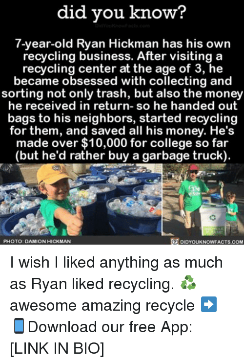 hand outs: did you know?  7-year-old Ryan Hickman has his own  recycling business. After visiting a  recycling center at the age of 3, he  became obsessed with collecting and  sorting not only trash, but also the money  he received in return  so he handed out  bags to his neighbors, started recycling  for them, and saved all his money. He's  made over $10,000 for college so far  but he'd rather buy a garbage truck)  DIDYouKNowFACTs.coM  O PHOTO: DAMION HICKMAN I wish I liked anything as much as Ryan liked recycling. ♻️ awesome amazing recycle ➡📱Download our free App: [LINK IN BIO]