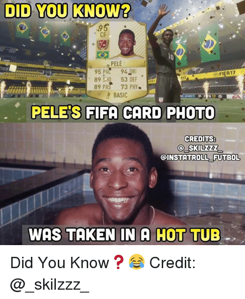 hot tubs: DID YOU KNOW?  95  CE  PELE  FIFA17  89 S0 53 DEF  89 PAS 73 PHY  BASIC  PELE'S FIFA CARD PHOTO  CREDITS:  SKILZZ  INSTATROLL FUTBOL  WAS TAKEN IN A HOT  TUB Did You Know❓😂 Credit: @_skilzzz_
