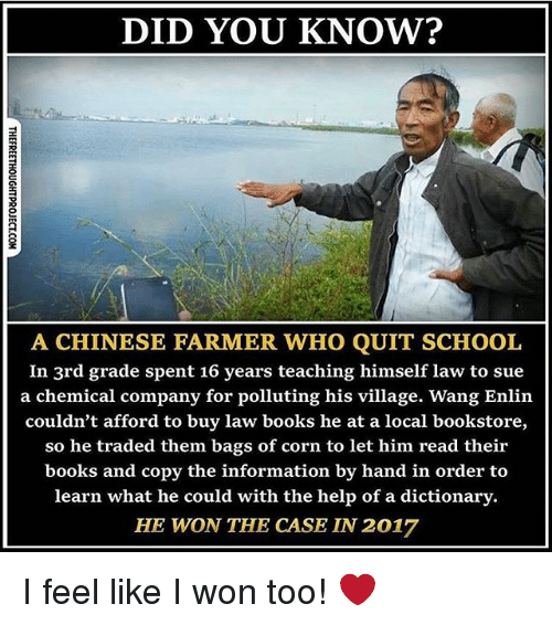 Quit School: DID YOU KNOW?  A CHINESE FARMER WHO QUIT SCHOOL  In 3rd grade spent 16 years teaching himself law to sue  a chemical company for polluting his village. Wang Enlin  couldn't afford to buy law books he at a local bookstore,  so he traded them bags of corn to let him read their  books and copy the information by hand in order to  learn what he could with the help of a dictionary.  HE WON THE CASE LN 2017 I feel like I won too! ❤️