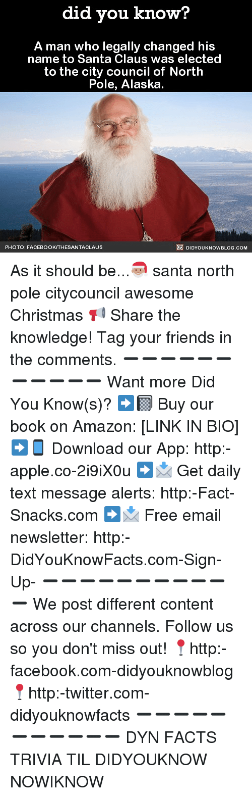 Amazon, Apple, and Christmas: did you know?  A man who legally changed his  name to Santa Claus was elected  to the city council of North  Pole, Alaska  PHOTO: FACEBOOK/THESANTACLAUS  DIDYOUKNOWBLOG.COM As it should be...🎅🏽 santa north pole citycouncil awesome Christmas 📢 Share the knowledge! Tag your friends in the comments. ➖➖➖➖➖➖➖➖➖➖➖ Want more Did You Know(s)? ➡📓 Buy our book on Amazon: [LINK IN BIO] ➡📱 Download our App: http:-apple.co-2i9iX0u ➡📩 Get daily text message alerts: http:-Fact-Snacks.com ➡📩 Free email newsletter: http:-DidYouKnowFacts.com-Sign-Up- ➖➖➖➖➖➖➖➖➖➖➖ We post different content across our channels. Follow us so you don't miss out! 📍http:-facebook.com-didyouknowblog 📍http:-twitter.com-didyouknowfacts ➖➖➖➖➖➖➖➖➖➖➖ DYN FACTS TRIVIA TIL DIDYOUKNOW NOWIKNOW