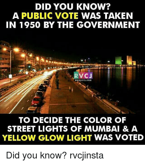 glow: DID YOU KNOW?  A PUBLIC VOTE WAS TAKEN  IN 1950 BY THE GOVERNMENT  RVCJ  TO DECIDE THE COLOR OF  STREET LIGHTS OF MUMBAI & A  YELLOW GLOW LIGHT WAS VOTED Did you know? rvcjinsta