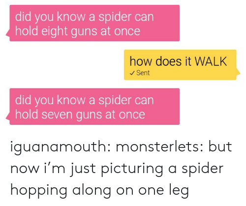one leg: did you know a spider can  hold eight guns at once  how does it WALK  Sent  did you know a spider can  hold seven guns at once iguanamouth:  monsterlets:  but now i'm just picturing a spider hopping along on one leg