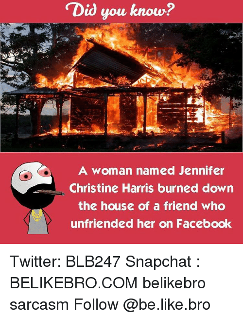 Unfriended: Did you know?  A woman named Jennifer  Christine Harris burned down  the house of a friend who  unfriended her on Facebook Twitter: BLB247 Snapchat : BELIKEBRO.COM belikebro sarcasm Follow @be.like.bro