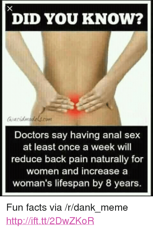 "Anal Sex, Dank, and Facts: DID YOU KNOW?  aacvidmadels.rom  Doctors say having anal sex  at least once a week will  reduce back pain naturally for  women and increase a  woman's lifespan by 8 years <p>Fun facts via /r/dank_meme <a href=""http://ift.tt/2DwZKoR"">http://ift.tt/2DwZKoR</a></p>"