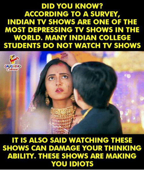 College, TV Shows, and Watch: DID YOU KNOW?  ACCORDING TO A SURVEY  INDIAN TV SHOWS ARE ONE OF THE  MOST DEPRESSING TV SHOWS IN THE  WORLD. MANY INDIAN COLLEGE  STUDENTS DO NOT WATCH TV SHOWS  LAUGHINC  IT IS ALSO SAID WATCHING THESE  SHOWS CAN DAMAGE YOUR THINKING  ABILITY. THESE SHOWS ARE MAKING  YOU IDIOTS