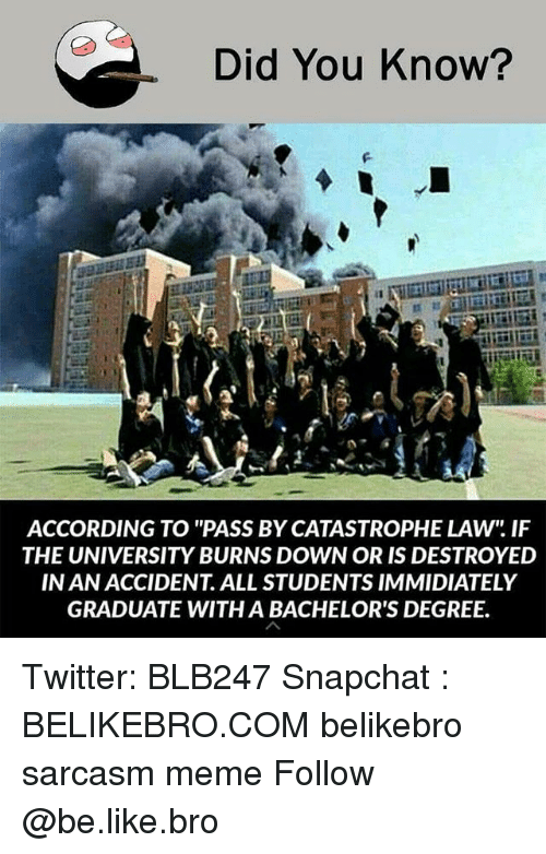 """Be Like, Meme, and Memes: Did You Know?  ACCORDING TO """"PASS BY CATASTROPHE LAW"""" IF  THE UNIVERSITY BURNS DOWN OR IS DESTROYED  IN AN ACCIDENT. ALL STUDENTS IMMIDIATELY  GRADUATE WITH A BACHELOR'S DEGREE. Twitter: BLB247 Snapchat : BELIKEBRO.COM belikebro sarcasm meme Follow @be.like.bro"""