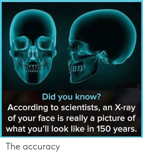 accuracy: Did you know?  According to scientists, an X-ray  of your face is really a picture of  what you'll look like in 150 years. The accuracy
