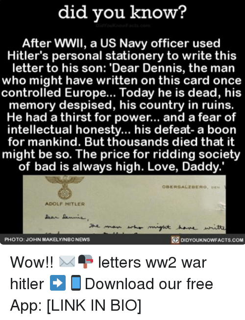 booning: did you know?  After WWII, a US Navy officer used  Hitler's personal stationery to write this  letter to his son: 'Dear Dennis, the man  who might have written on this card once  controlled Europe... Today he is dead, his  memory despised, his country in ruins.  He had a thirst for power... and a fear of  intellectual honesty... his defeat- a boon  for mankind. But thousands died that it  might be so. The price for ridding society  of bad is always high. Love, Daddy.'  OBERSALZBERO, DEN  ADOLF HITLER  DIDYOUKNOWFACTs.coM  PHOTO: JOHN MAKELYNBCNEWS Wow!! ✉️📭 letters ww2 war hitler ➡📱Download our free App: [LINK IN BIO]