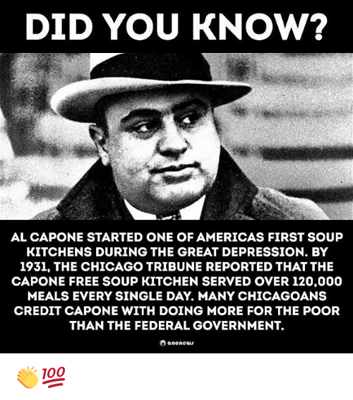 soup kitchen: DID YOU KNOW?  AL CAPONE STARTED ONE OF AMERICAS FIRST SOUP  KITCHENS DURING THE GREAT DEPRESSION. BY  1931, THE CHICAGO TRIBUNE REPORTED THAT THE  CAPONE FREE SOUP KITCHEN SERVED OVER 120,000  MEALS EVERY SINGLE DAY. MANY CHICAGOANS  CREDIT CAPONE WITH DOING MORE FOR THE POOR  THAN THE FEDERAL GOVERNMENT.  anonews 👏💯