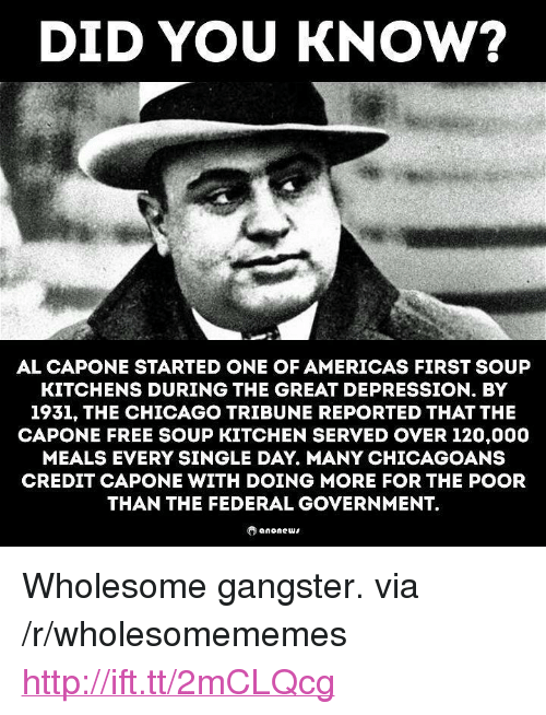 "chicago tribune: DID YOU KNOW?  AL CAPONE STARTED ONE OF AMERICAS FIRST SOUP  KITCHENS DURING THE GREAT DEPRESSION. BY  1931, THE CHICAGO TRIBUNE REPORTED THAT THE  CAPONE FREE SOUP KITCHEN SERVED OVER 120,000  MEALS EVERY SINGLE DAY. MANY CHICAGOANS  CREDIT CAPONE WITH DOING MORE FOR THE POOR  THAN THE FEDERAL GOVERNMENT. <p>Wholesome gangster. via /r/wholesomememes <a href=""http://ift.tt/2mCLQcg"">http://ift.tt/2mCLQcg</a></p>"