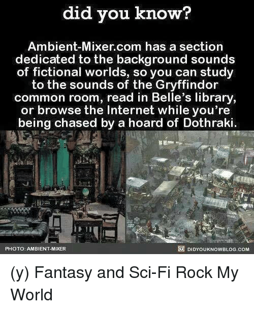 Gryffindor, Internet, and Memes: did you know?  Ambient-Mixer com has a section  dedicated to the background sounds  of fictional worlds, so you can study  to the sounds of the Gryffindor  common room, read in Belle's library  or browse the Internet while you're  being chased by a hoard of Dothraki  DIDYOUKNOWBLOG.coM  PHOTO: AMBIENT MIXER (y) Fantasy and Sci-Fi Rock My World