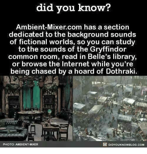 Gryffindor, Internet, and Memes: did you know?  Ambient-Mixer com has a section  dedicated to the background sounds  of fictional worlds, so you can study  to the sounds of the Gryffindor  common room, read in Belle's library,  or browse the Internet while you're  being chased by a hoard of Dothraki  DIDYOUKNOWBLOG.coM  PHOTO: AMBIENT-MIXER