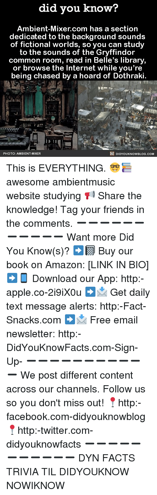 Amazon, Apple, and Facebook: did you know?  Ambient-Mixer.com has a section  dedicated to the background sounds  of fictional worlds, so you can study  to the sounds of the Gryffindor  common room, read in Belle's library,  or browse the Internet while you're  being chased by a hoard of Dothraki  PHOTO: AMBIENT-MIXER  DIDYOUKNOWBLOG.COM This is EVERYTHING. 🤓📚 awesome ambientmusic website studying 📢 Share the knowledge! Tag your friends in the comments. ➖➖➖➖➖➖➖➖➖➖➖ Want more Did You Know(s)? ➡📓 Buy our book on Amazon: [LINK IN BIO] ➡📱 Download our App: http:-apple.co-2i9iX0u ➡📩 Get daily text message alerts: http:-Fact-Snacks.com ➡📩 Free email newsletter: http:-DidYouKnowFacts.com-Sign-Up- ➖➖➖➖➖➖➖➖➖➖➖ We post different content across our channels. Follow us so you don't miss out! 📍http:-facebook.com-didyouknowblog 📍http:-twitter.com-didyouknowfacts ➖➖➖➖➖➖➖➖➖➖➖ DYN FACTS TRIVIA TIL DIDYOUKNOW NOWIKNOW