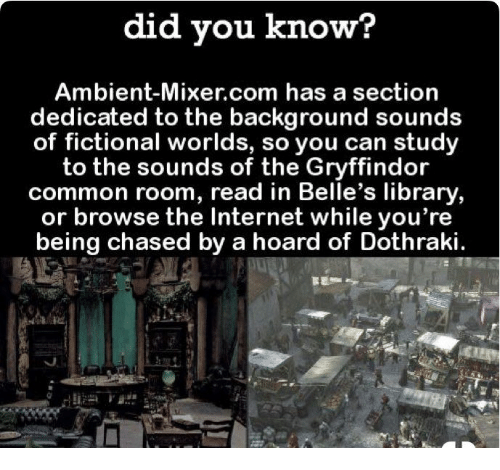 Gryffindor, Internet, and Common: did you know?  Ambient-Mixer.com has a section  dedicated to the background sounds  of fictional worlds, so you can study  to the sounds of the Gryffindor  common room, read in Belle's library  or browse the Internet while you're  being chased by a hoard of Dothraki.