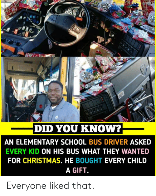 school bus: DID YOU KNOW?  AN ELEMENTARY SCHOOL BUS DRIVER ASKED  EVERY KID ON HIS BUS WHAT THEY WANTED  FOR CHRISTMAS. HE BOUGHT EVERY CHILD  A GIFT Everyone liked that.