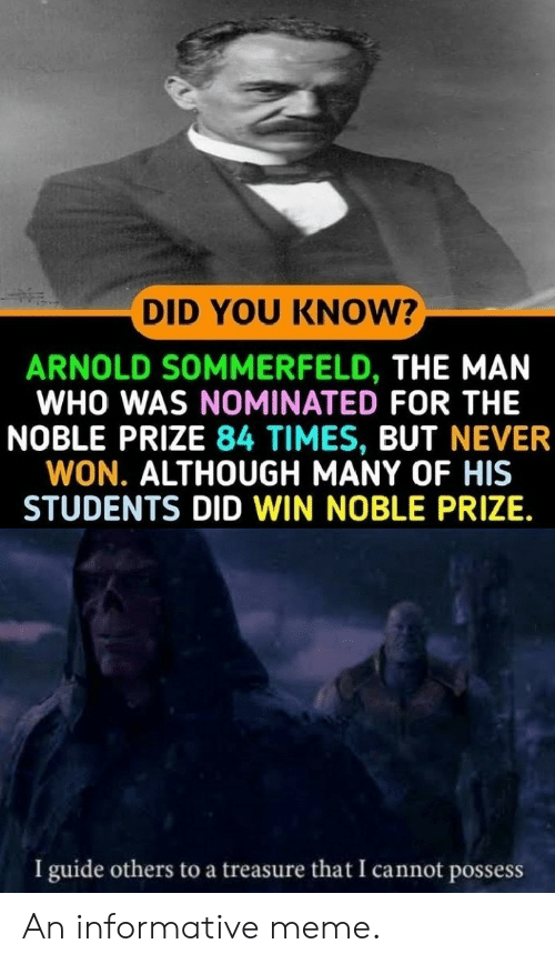 noble: DID YOU KNOW?  ARNOLD SOMMERFELD, THE MAN  WHO WAS NOMINATED FOR THE  NOBLE PRIZE 84 TIMES, BUT NEVER  WON. ALTHOUGH MANY OF HIS  STUDENTS DID WIN NOBLE PRIZE.  I guide others to a treasure that I cannot possess An informative meme.