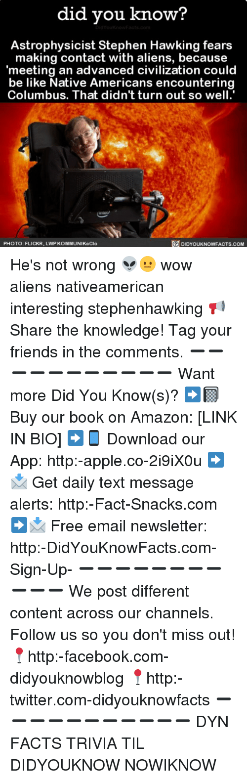 Amazon, Apple, and Be Like: did you know?  Astrophysicist Stephen Hawking fears  making contact with aliens, because  meeting an advanced civilization could  be like Native Americans encountering  Columbus. That didn't turn out so well  PHOTO: FLICKR, LWP KOMMUNIKaCló  DIDYOUKNOWFACTS.COM He's not wrong 👽😐 wow aliens nativeamerican interesting stephenhawking 📢 Share the knowledge! Tag your friends in the comments. ➖➖➖➖➖➖➖➖➖➖➖ Want more Did You Know(s)? ➡📓 Buy our book on Amazon: [LINK IN BIO] ➡📱 Download our App: http:-apple.co-2i9iX0u ➡📩 Get daily text message alerts: http:-Fact-Snacks.com ➡📩 Free email newsletter: http:-DidYouKnowFacts.com-Sign-Up- ➖➖➖➖➖➖➖➖➖➖➖ We post different content across our channels. Follow us so you don't miss out! 📍http:-facebook.com-didyouknowblog 📍http:-twitter.com-didyouknowfacts ➖➖➖➖➖➖➖➖➖➖➖ DYN FACTS TRIVIA TIL DIDYOUKNOW NOWIKNOW