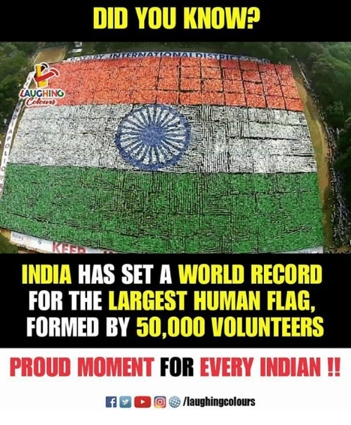 India, Record, and World: DID YOU KNOW  AUGHING  INDIA HAS SET A WORLD RECORD  FOR THE LARGEST HUMAN FLAG,  FORMED BY 50,000 VOLUNTEERS  PROUD MOMENT FOR EVERY INDIAN!!  回を/laugh ingcolours