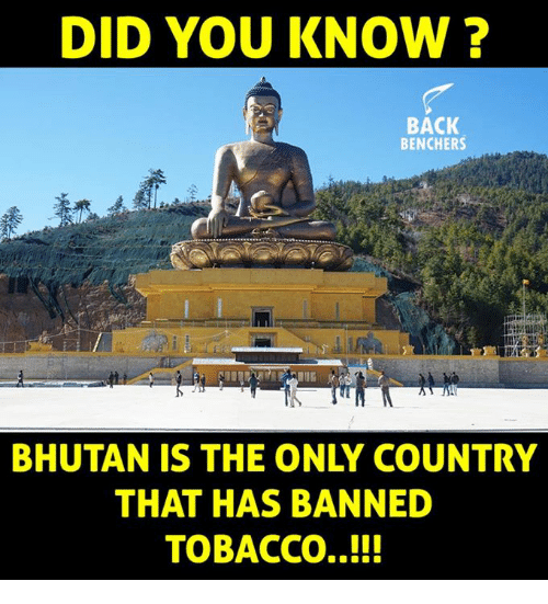 Bhutan: DID YOU KNOW?  BACK  BENCHERS  BHUTAN IS THE ONLY COUNTRY  THAT HAS BANNED  TOBACCO..!!!