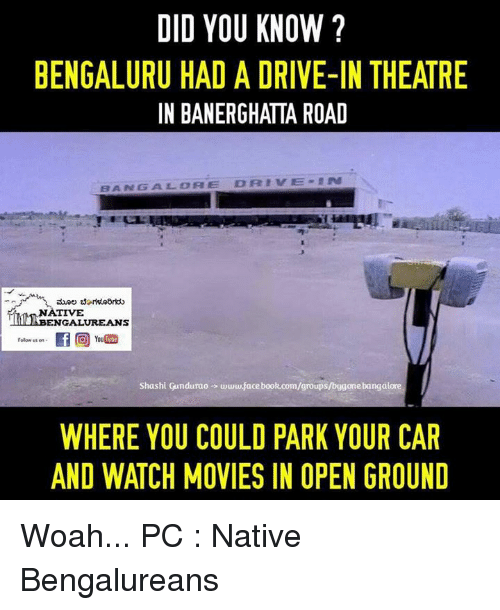 watching movie: DID YOU KNOW?  BENGALURU HAD A DRIVE-IN THEATRE  IN BANERGHATTA ROAD  DRIVE  BANGS A LEO A E  NATIVE  ENGALUREANS  Folow us on  hi Gundurao www.facebook.com/groups  WHERE YOU COULD PARK YOUR CAR  AND WATCH MOVIES IN OPEN GROUND Woah...  PC : Native Bengalureans ಮೂಲ ಬೆಂಗಳೂರಿಗರು