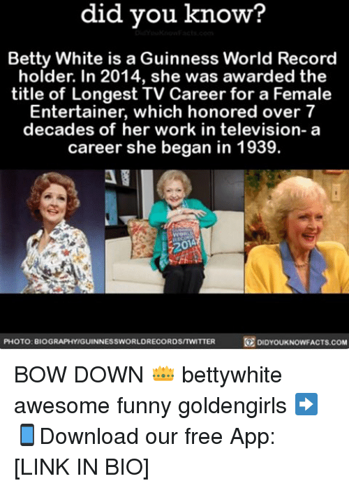 Betty White, Memes, and Television: did you know  Betty White is a Guinness World Record  holder. In 2014, she was awarded the  title of Longest TV Career for a Female  Entertainer, which honored over 7  decades of her work in television- a  career she began in 1939.  PHOTO: BIOGRAPHYIGUINNESSWORLDRECORDSITWITTER  R DIDYOUKNOWFACTS.COM BOW DOWN 👑 bettywhite awesome funny goldengirls ➡📱Download our free App: [LINK IN BIO]