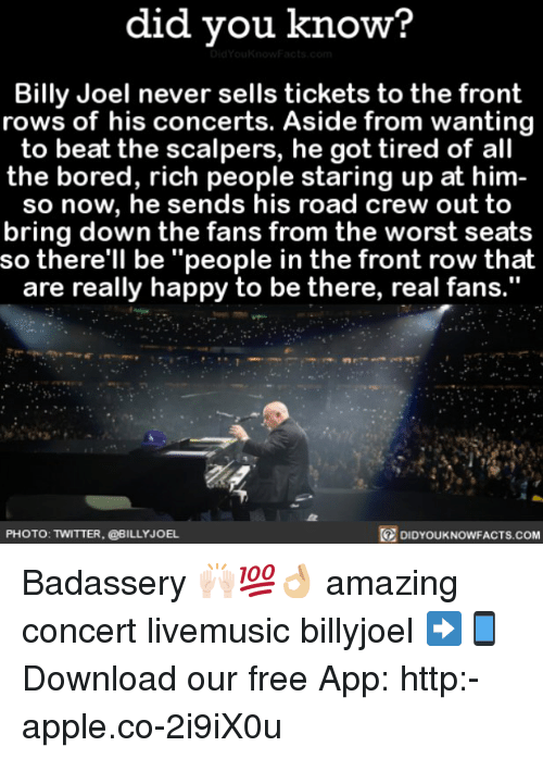 """Scalpers: did you know?  Billy Joel never sells tickets to the front  rows of his concerts. Aside from wanting  to beat the scalpers, he got tired of all  the bored, rich people staring up at him  so now, he sends his road crew out to  bring down the fans from the worst seats  so there'll be """"people in the front row that  are really happy to be there, real fans.""""  DIDYouKNowFACTs.coM  PHOTO: TWITTER, @BILLY JOEL. Badassery 🙌🏻💯👌🏼 amazing concert livemusic billyjoel ➡📱Download our free App: http:-apple.co-2i9iX0u"""