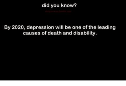 memes: did you know?  By 2020, depression will be one of the leading  causes of death and disability.