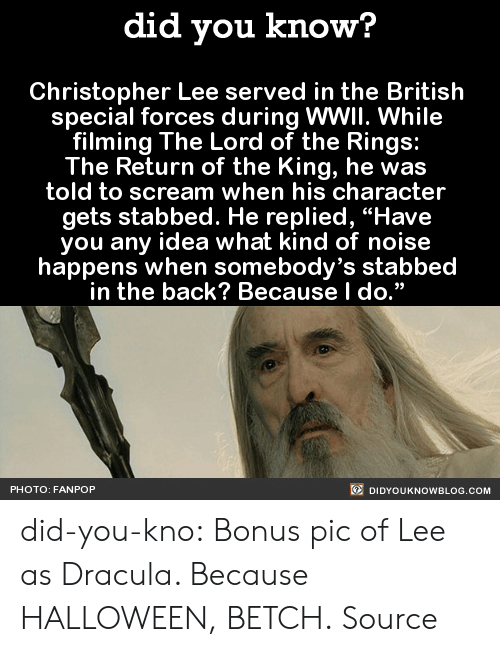 """special forces: did you know?  Christopher Lee served in the British  special forces during WWII. While  filming The Lord of the Rings:  The Return of the King, he was  told to scream when his character  gets stabbed. He replied, """"Have  you any idea what kind of noise  happens when somebody's stabbed  in the back? Because l do.""""  PHOTO: FANPOP  DIDYOUKNOWBLOG.COM did-you-kno:      Bonus pic of Lee as Dracula. Because HALLOWEEN, BETCH.  Source"""