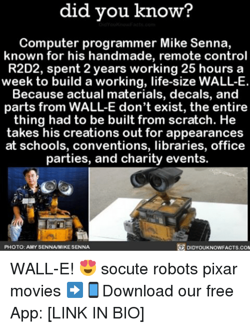 Memes, Pixar, and Scratch: did you know?  Computer programmer Mike Senna,  known for his handmade, remote control  R2D2, spent 2 years working 25 hours a  week to build a working, life-size WALL-E  Because actual materials, decals, and  parts from WALLE don't exist, the entire  thing had to be built from scratch. He  takes his creations out for appearances  at schools, conventions, libraries, office  parties, and charity events.  PHOTO: AMYSENNAMIKESENNA  DIDYOUKNOWFACTS.COM WALL-E! 😍 socute robots pixar movies ➡📱Download our free App: [LINK IN BIO]